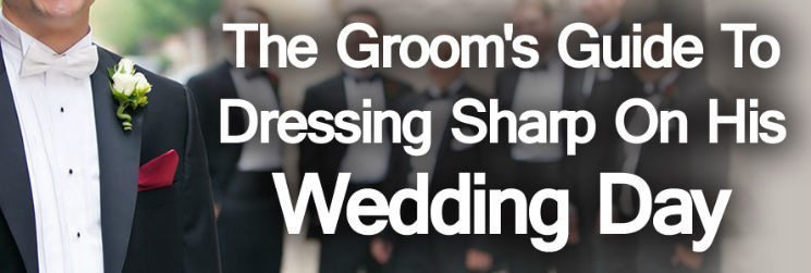 How to Dress for Your Wedding – The Groom's Guide